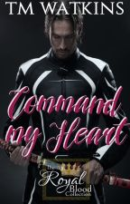 Command My Heart ~ Book 2 - The Royal Blood Collection by xMishx