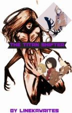 The Titan Shifter: AOT Fan Fic (COMPLETED) by LinekaWrites