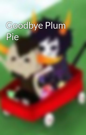 Goodbye Plum Pie by MissMusicYayGal