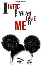 I Hate the Way You Love Me by Mightnever