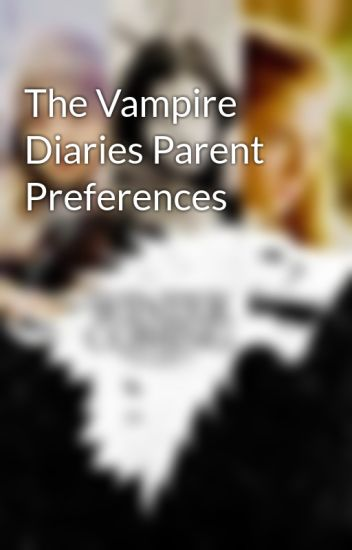 The Vampire Diaries Parent Preferences - AryaOakenshield1985 - Wattpad