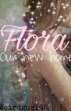Flora: Our New Home by weirdgurl48