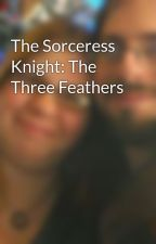 The Sorceress Knight: The Three Feathers by RichardMackeyAndrews