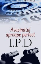I.P.D Asasinatul aproape perfect by BiancaStoica8