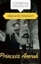 GIMBIYA SA'ADIYYA (Aljana Ko Fatalwa?) by PrincessAmrah