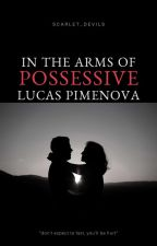 In The Arms Of Possesive Lucas Pimenova by Scarlet_Devils