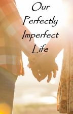 Our Perfectly Imperfect Life by KrizlyApolto