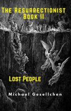 The Resurrectionist Book II: Lost People by Michael7070