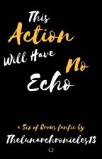 This Action Will Have No Echo by Thelunarchronicles13