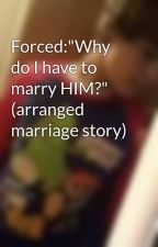 """Forced:""""Why do I have to marry HIM?"""" (arranged marriage story) by UnknownWriter"""
