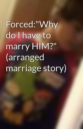 "Forced:""Why do I have to marry HIM?"" (arranged marriage story) by UnknownWriter"