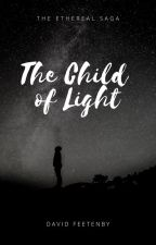 The Ethereal Saga - Book One - The Child of Light by DavidFeetenby