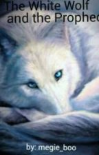 The White Wolf and The Prophecy(Currently on Hold) by megie_boo
