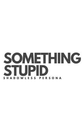 Something Stupid by ShadowlessPersona