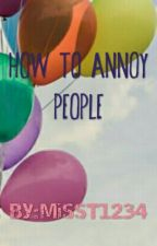 How To Annoy People by MissT1234