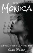 Monica. (When Life Takes A Wrong Turn Series #1) by SarahFrancis7