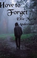 How to Forget (On Hold for Revisions) by EllieMarieAnderson