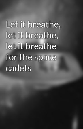 Let it breathe, let it breathe, let it breathe for the space cadets by TFALokiwriter