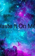 Waste It On Me  by PurplePolarbear19