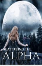 Shattering the Alpha (Book #1) by melodies123456