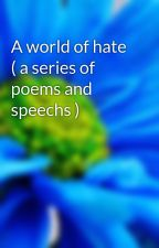 A world of hate ( a series of poems and speechs ) by nickrocks234