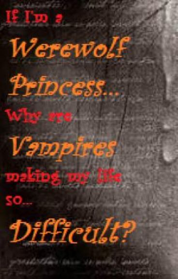 If I'm a Werewolf Princess, why are Vampires making my life so difficult?