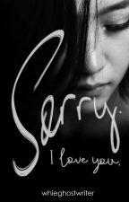 Sorry, I Love You by whiteghostwriter