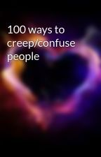 100 ways to creep/confuse people by jewel999
