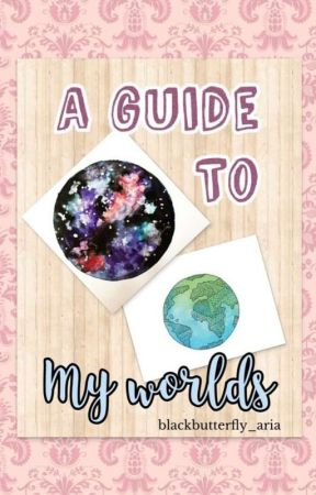 A Guide To My Worlds by blackbutterfly_aria