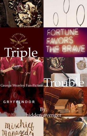 Triple Trouble || A George Weasley fanfic by hidden-avenger