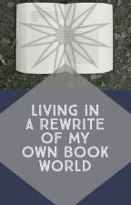 Living in a Rewrite of My Own Book World by Avaleon