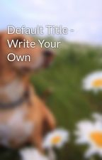 Default Title - Write Your Own by mshamsiii