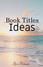 Ideas For Book  Titles by sweet-c00k13