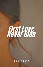 First Love Never Dies by CA_WRITES
