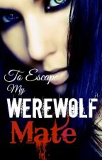 To escape my werewolf mate. by AquaMelodi