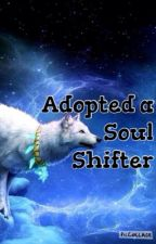 Adopted a Soul Shifter (Completed) by TheMuffinPrincess