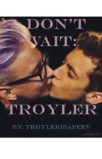 Don't Wait : Troyler by troylerisaperv