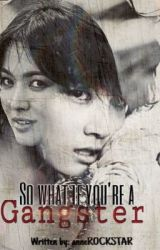 So What? If You're a Gangster? short story (completed) by anneROCKSTAR