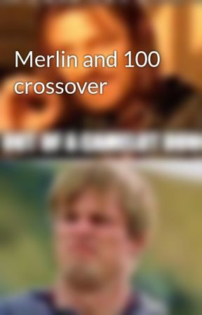Merlin and 100 crossover - Camp and questions - Wattpad