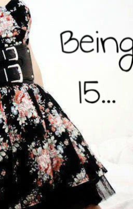 Being 15... by legit_stories