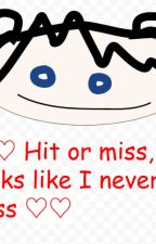 """♡♡ """"Hit or miss, it looks like I never miss~"""" ♡♡ by Charles_Chowder69"""