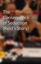The Consequence of Seduction (Reid's Story) by RachelVanDyken