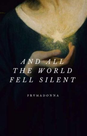 AND ALL THE WORLD FELL SILENT by prvmadonna