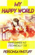 My Happy World >> Randomness 4.0 by PersonSayinStuff