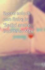 Spero solo di non finire in 'Sedici anni e incinta su Mtv' by nojimmyprotested94