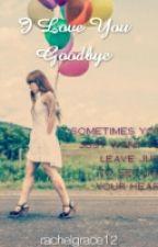 I Love You, Goodbye(one shoot) by rachelgrace12