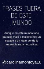 Frases fuera de este mundo by carolinamontoya16