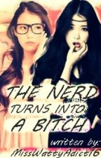 The Nerd Turns Into A Bitch by MsWattyAdict16