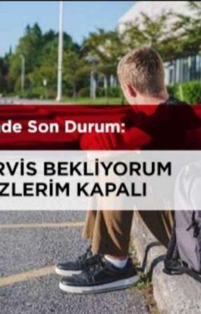 BENDE SON DURUM: SERVİS BEKLİYORUM GÖZLERİM KAPALI by sapsal354