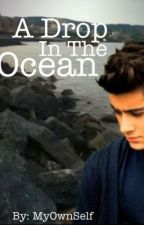 A Drop In The Ocean (A Zayn Malik Fan Fiction) by MyOwnSelf